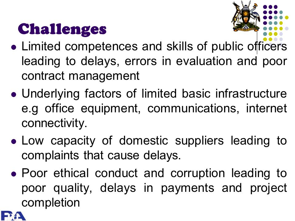 Challenges Limited competences and skills of public officers leading to delays, errors in evaluation and poor contract management Underlying factors of limited basic infrastructure e.g office equipment, communications, internet connectivity.