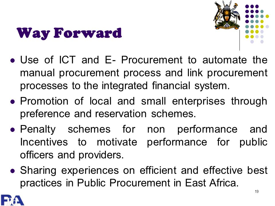 Way Forward Use of ICT and E- Procurement to automate the manual procurement process and link procurement processes to the integrated financial system.
