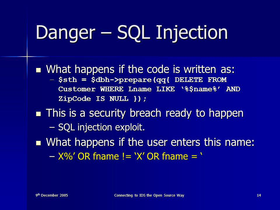 9 th December 2005Connecting to IDS the Open Source Way14 Danger – SQL Injection What happens if the code is written as: What happens if the code is written as: –$sth = $dbh->prepare(qq{ DELETE FROM Customer WHERE Lname LIKE '%$name%' AND ZipCode IS NULL }); This is a security breach ready to happen This is a security breach ready to happen –SQL injection exploit.