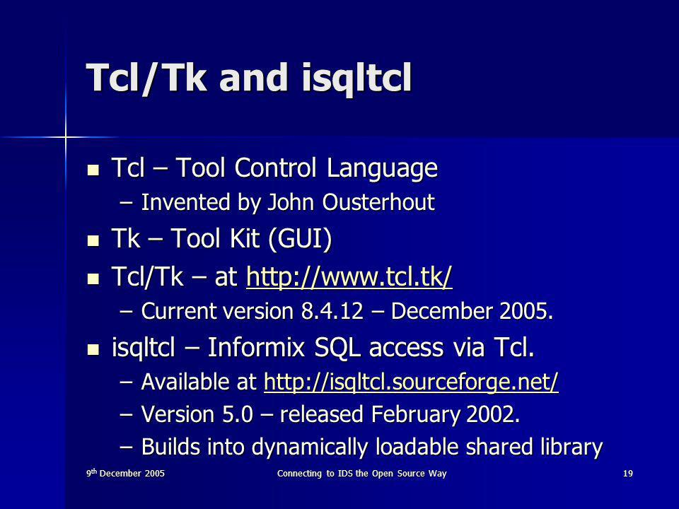 9 th December 2005Connecting to IDS the Open Source Way19 Tcl/Tk and isqltcl Tcl – Tool Control Language Tcl – Tool Control Language –Invented by John Ousterhout Tk – Tool Kit (GUI) Tk – Tool Kit (GUI) Tcl/Tk – at http://www.tcl.tk/ Tcl/Tk – at http://www.tcl.tk/http://www.tcl.tk/ –Current version 8.4.12 – December 2005.