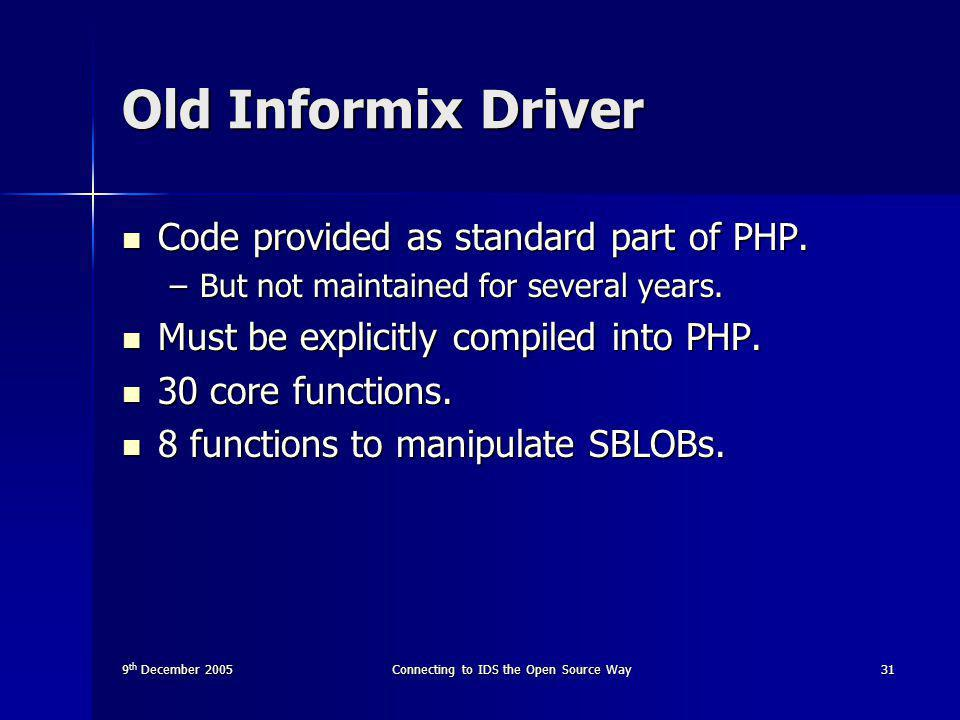 9 th December 2005Connecting to IDS the Open Source Way31 Old Informix Driver Code provided as standard part of PHP.