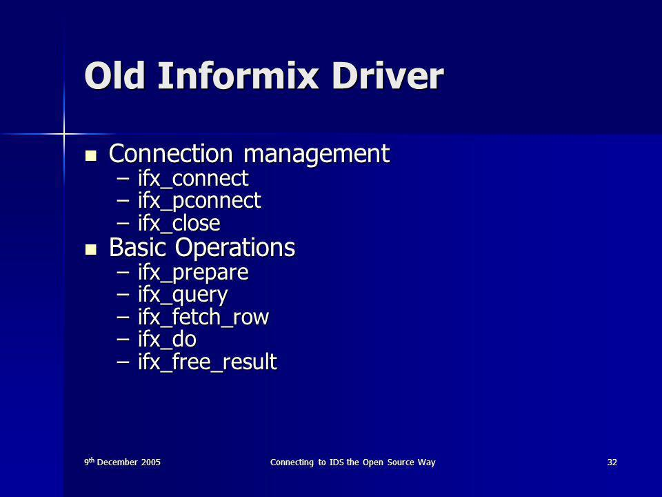 9 th December 2005Connecting to IDS the Open Source Way32 Old Informix Driver Connection management Connection management –ifx_connect –ifx_pconnect –ifx_close Basic Operations Basic Operations –ifx_prepare –ifx_query –ifx_fetch_row –ifx_do –ifx_free_result