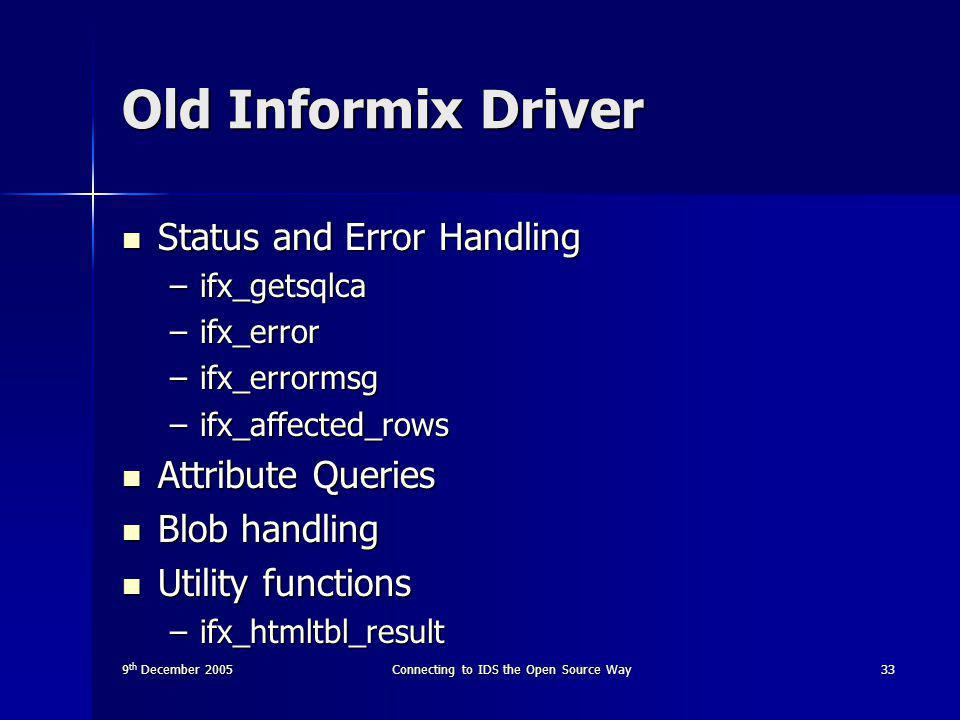 9 th December 2005Connecting to IDS the Open Source Way33 Old Informix Driver Status and Error Handling Status and Error Handling –ifx_getsqlca –ifx_error –ifx_errormsg –ifx_affected_rows Attribute Queries Attribute Queries Blob handling Blob handling Utility functions Utility functions –ifx_htmltbl_result