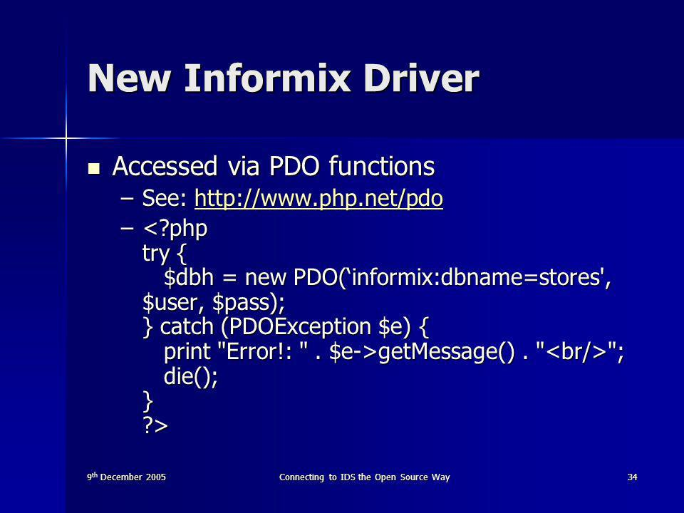 9 th December 2005Connecting to IDS the Open Source Way34 New Informix Driver Accessed via PDO functions Accessed via PDO functions –See: http://www.php.net/pdo http://www.php.net/pdo – getMessage().