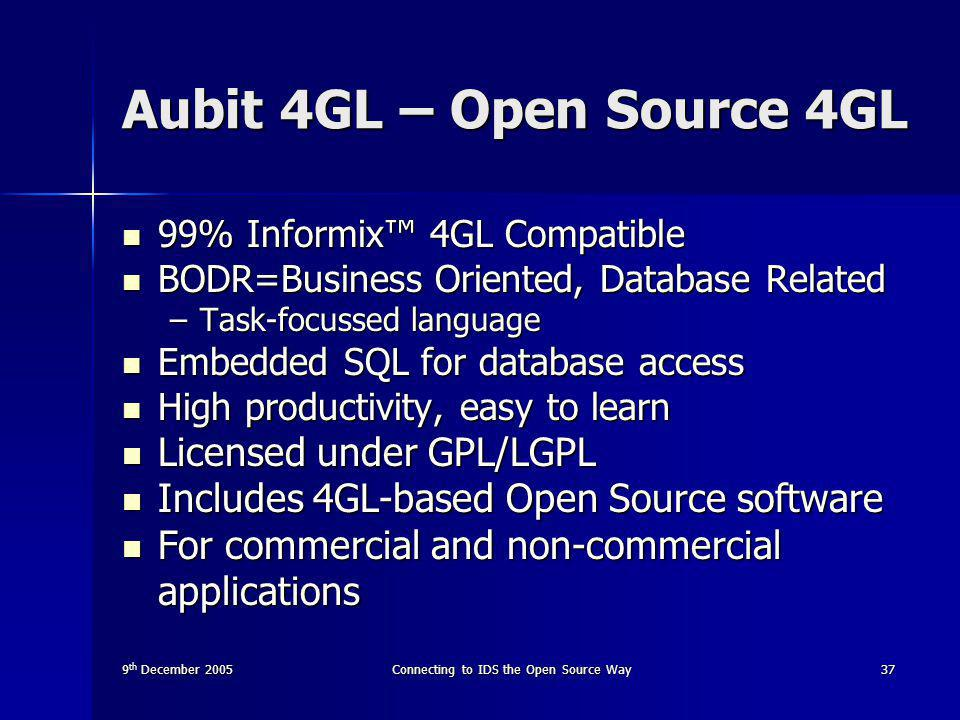 9 th December 2005Connecting to IDS the Open Source Way37 Aubit 4GL – Open Source 4GL 99% Informix™ 4GL Compatible 99% Informix™ 4GL Compatible BODR=Business Oriented, Database Related BODR=Business Oriented, Database Related –Task-focussed language Embedded SQL for database access Embedded SQL for database access High productivity, easy to learn High productivity, easy to learn Licensed under GPL/LGPL Licensed under GPL/LGPL Includes 4GL-based Open Source software Includes 4GL-based Open Source software For commercial and non-commercial applications For commercial and non-commercial applications