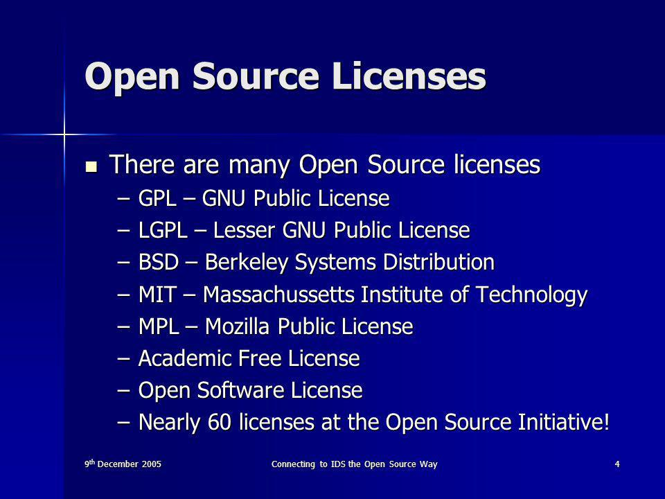 9 th December 2005Connecting to IDS the Open Source Way4 Open Source Licenses There are many Open Source licenses There are many Open Source licenses –GPL – GNU Public License –LGPL – Lesser GNU Public License –BSD – Berkeley Systems Distribution –MIT – Massachussetts Institute of Technology –MPL – Mozilla Public License –Academic Free License –Open Software License –Nearly 60 licenses at the Open Source Initiative!