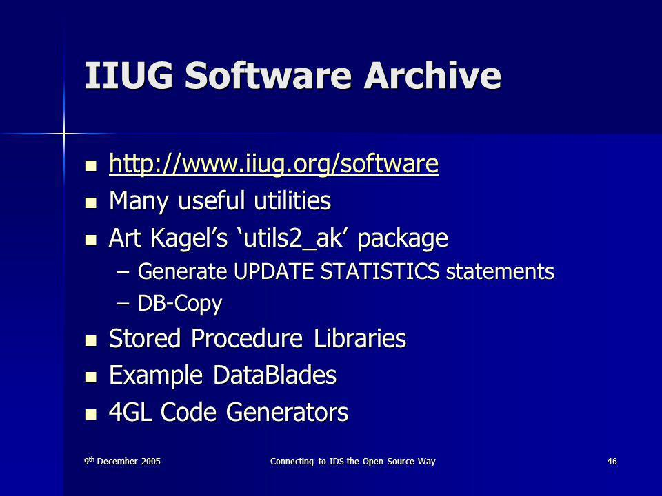 9 th December 2005Connecting to IDS the Open Source Way46 IIUG Software Archive http://www.iiug.org/software http://www.iiug.org/software http://www.iiug.org/software Many useful utilities Many useful utilities Art Kagel's 'utils2_ak' package Art Kagel's 'utils2_ak' package –Generate UPDATE STATISTICS statements –DB-Copy Stored Procedure Libraries Stored Procedure Libraries Example DataBlades Example DataBlades 4GL Code Generators 4GL Code Generators