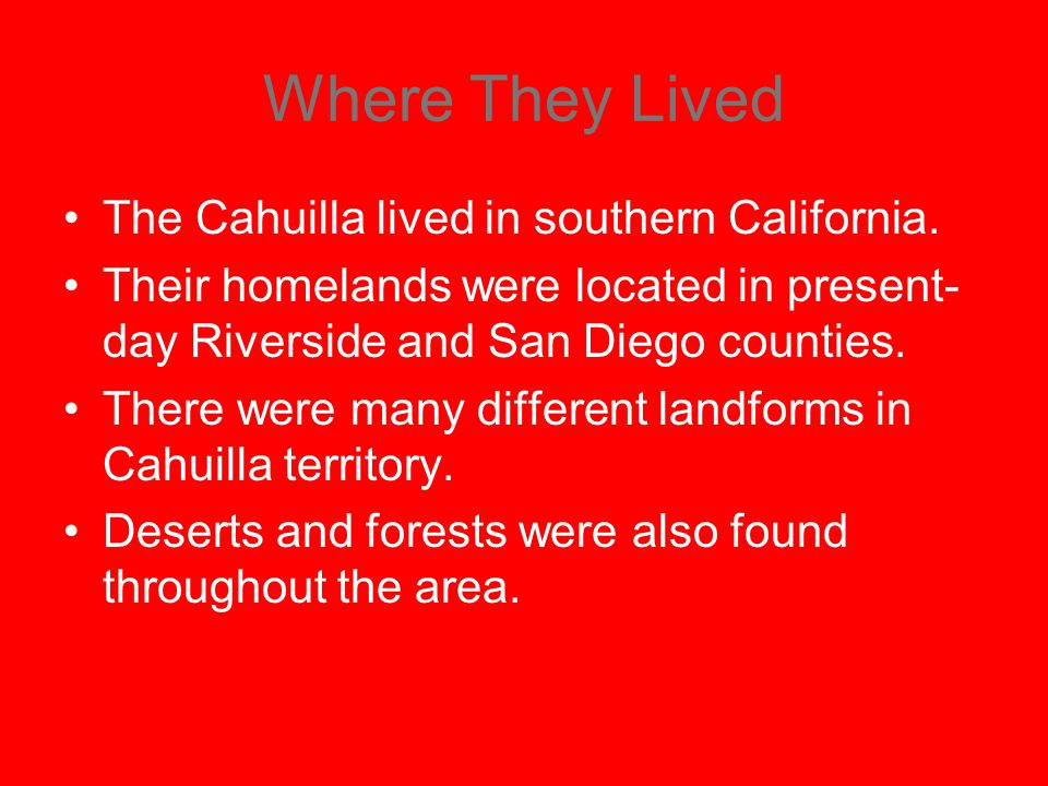 Where They Lived The Cahuilla lived in southern California. Their homelands were located in present- day Riverside and San Diego counties. There were