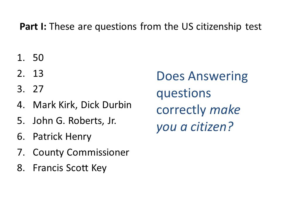 Part I: These are questions from the US citizenship test Mark Kirk, Dick Durbin 5.John G.