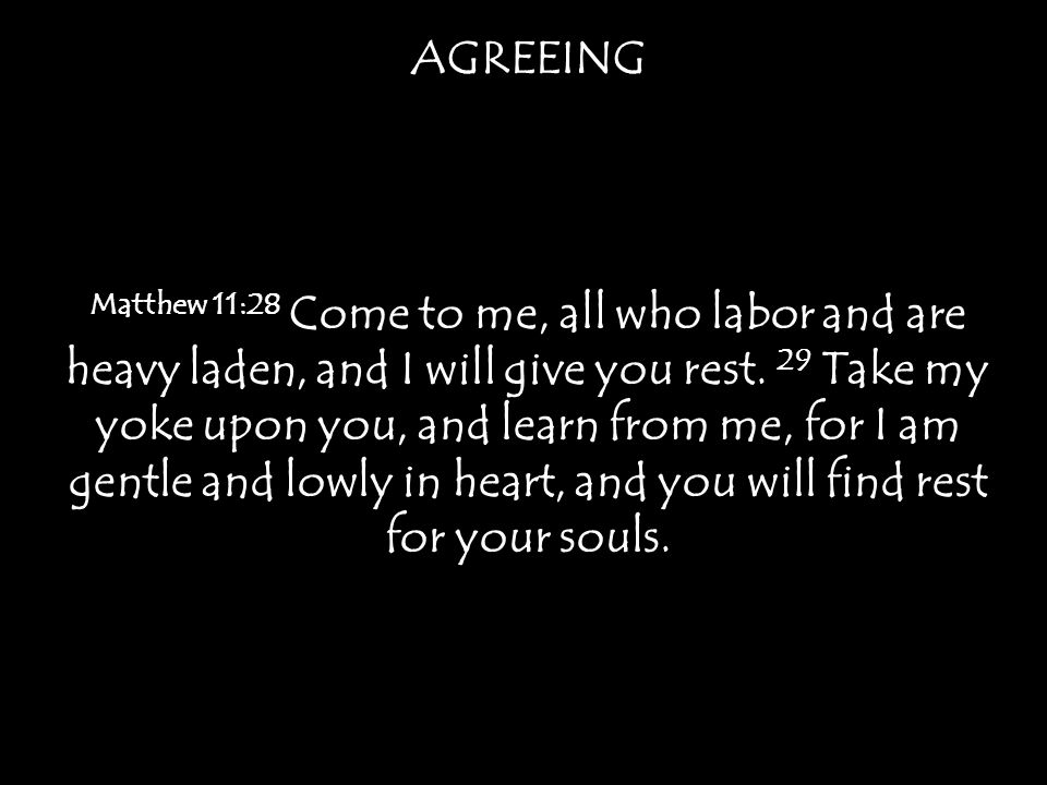 AGREEING Matthew 11:28 Come to me, all who labor and are heavy laden, and I will give you rest.