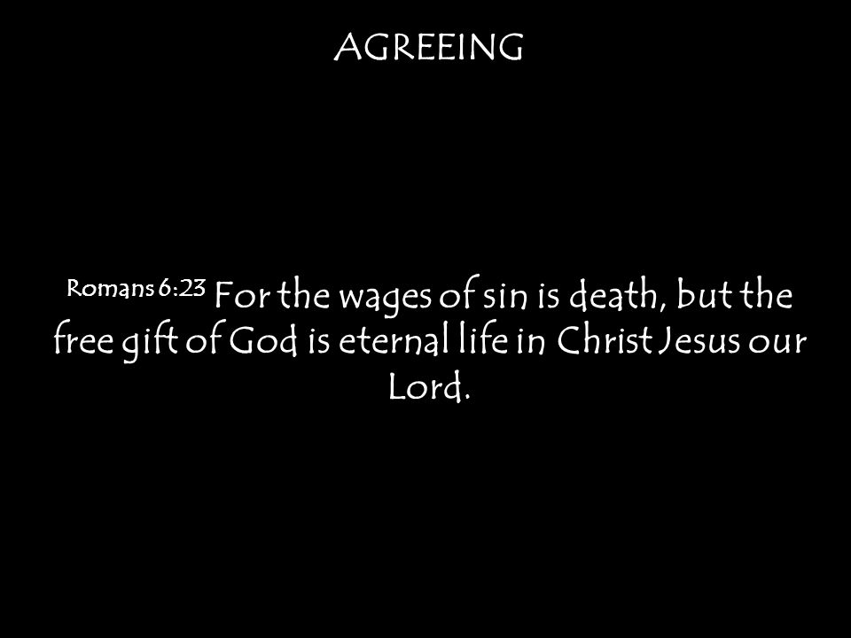 AGREEING Romans 6:23 For the wages of sin is death, but the free gift of God is eternal life in Christ Jesus our Lord.