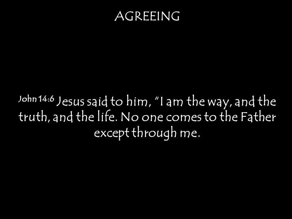 AGREEING John 14:6 Jesus said to him, I am the way, and the truth, and the life.