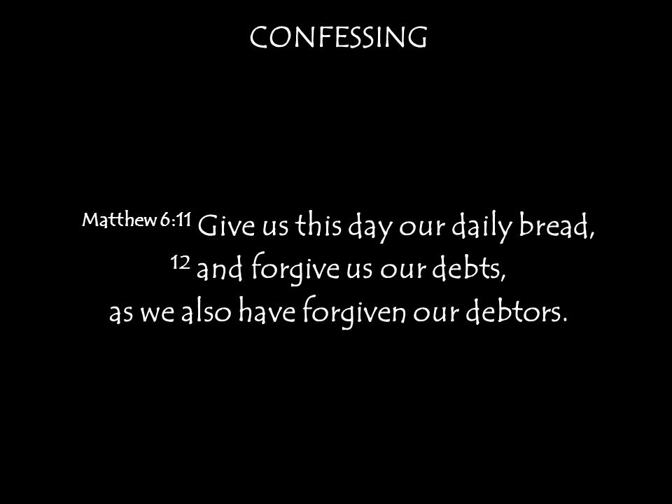 CONFESSING Matthew 6:11 Give us this day our daily bread, 12 and forgive us our debts, as we also have forgiven our debtors.