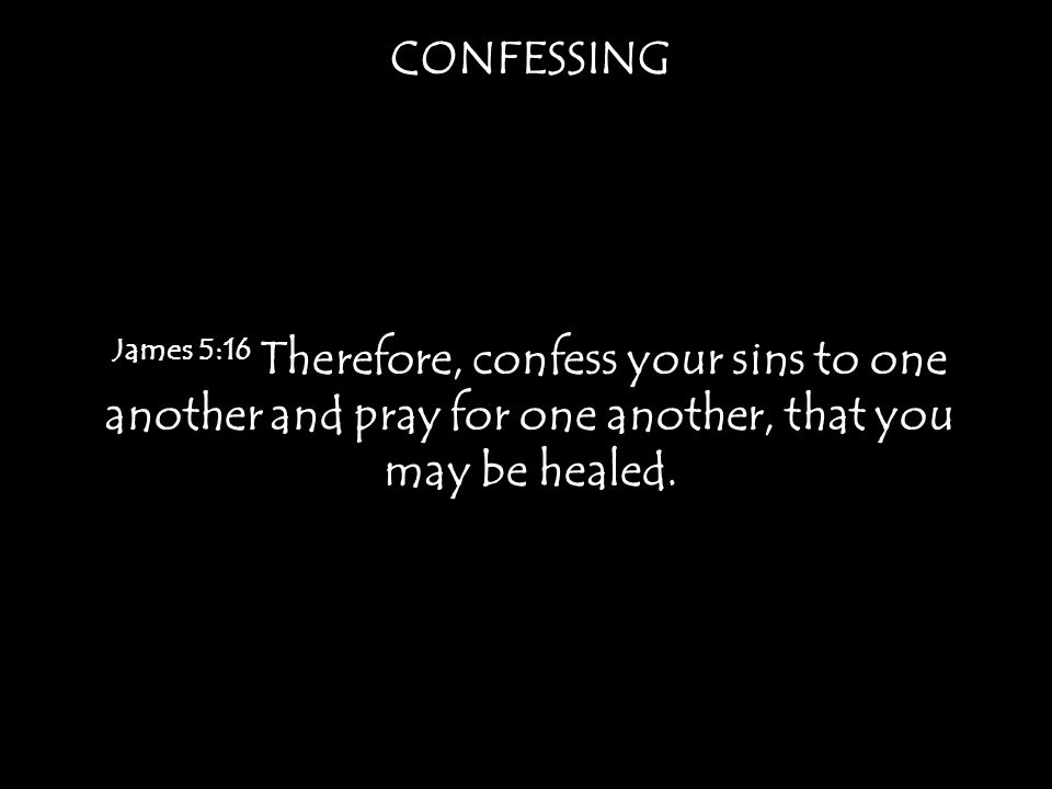 CONFESSING James 5:16 Therefore, confess your sins to one another and pray for one another, that you may be healed.