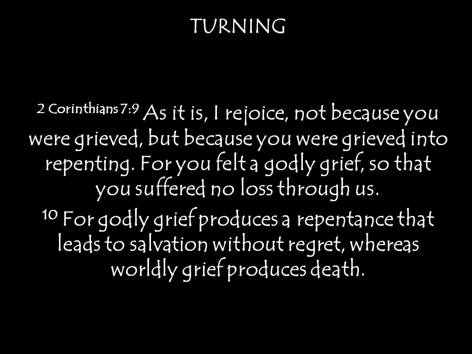 TURNING 2 Corinthians 7:9 As it is, I rejoice, not because you were grieved, but because you were grieved into repenting.