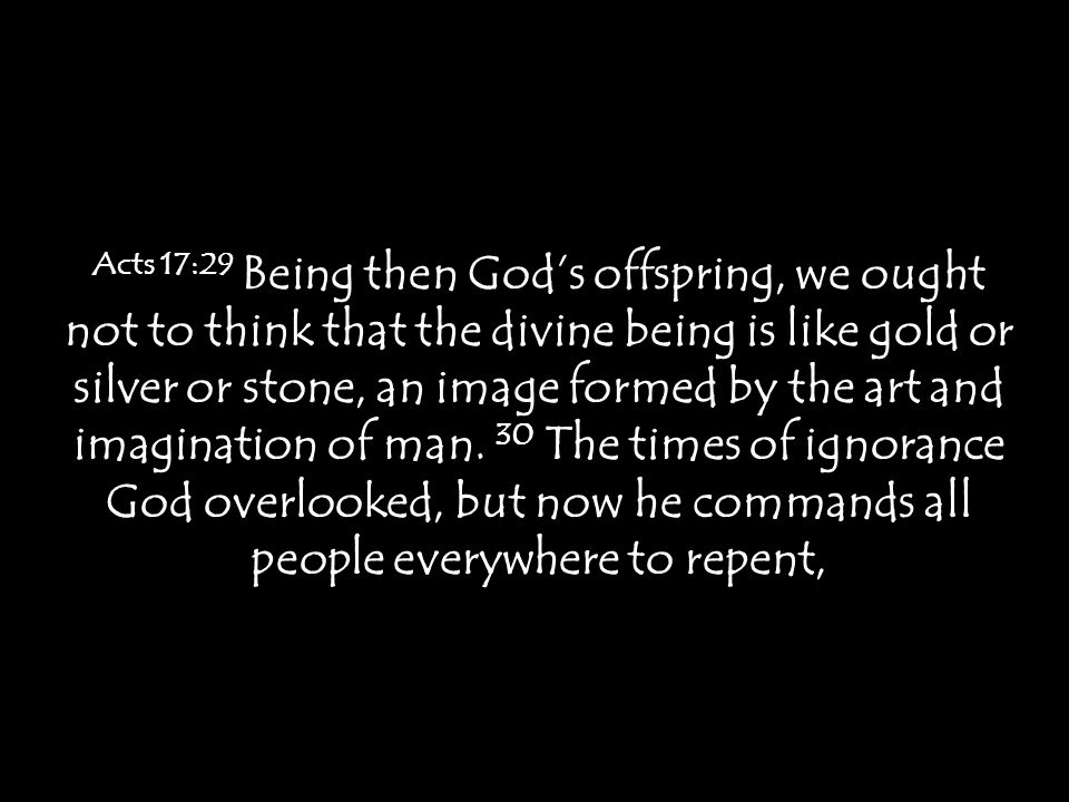 Acts 17:29 Being then God's offspring, we ought not to think that the divine being is like gold or silver or stone, an image formed by the art and imagination of man.