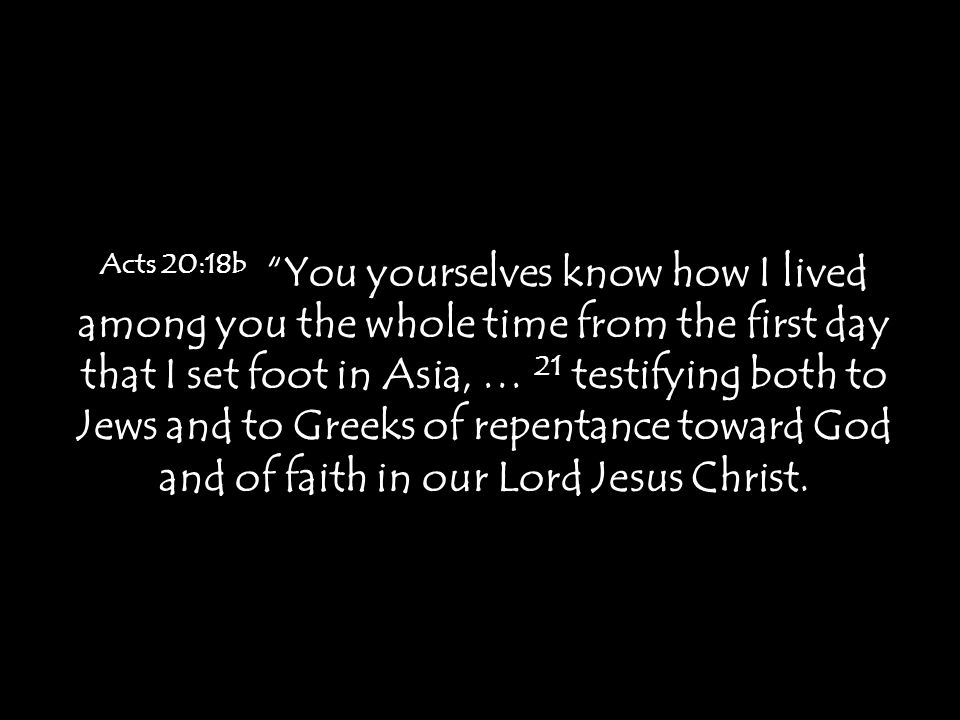 Acts 20:18b You yourselves know how I lived among you the whole time from the first day that I set foot in Asia, … 21 testifying both to Jews and to Greeks of repentance toward God and of faith in our Lord Jesus Christ.