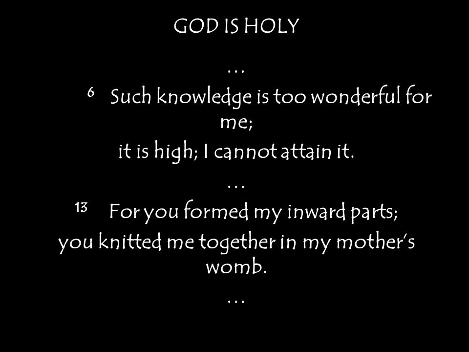 GOD IS HOLY … 6 Such knowledge is too wonderful for me; it is high; I cannot attain it.