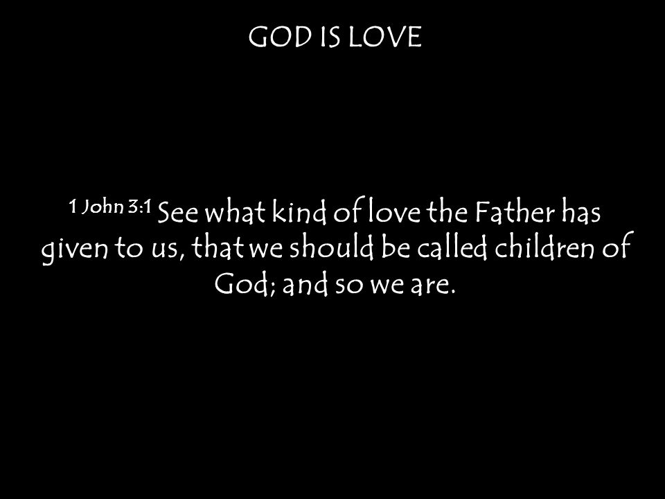 GOD IS LOVE 1 John 3:1 See what kind of love the Father has given to us, that we should be called children of God; and so we are.