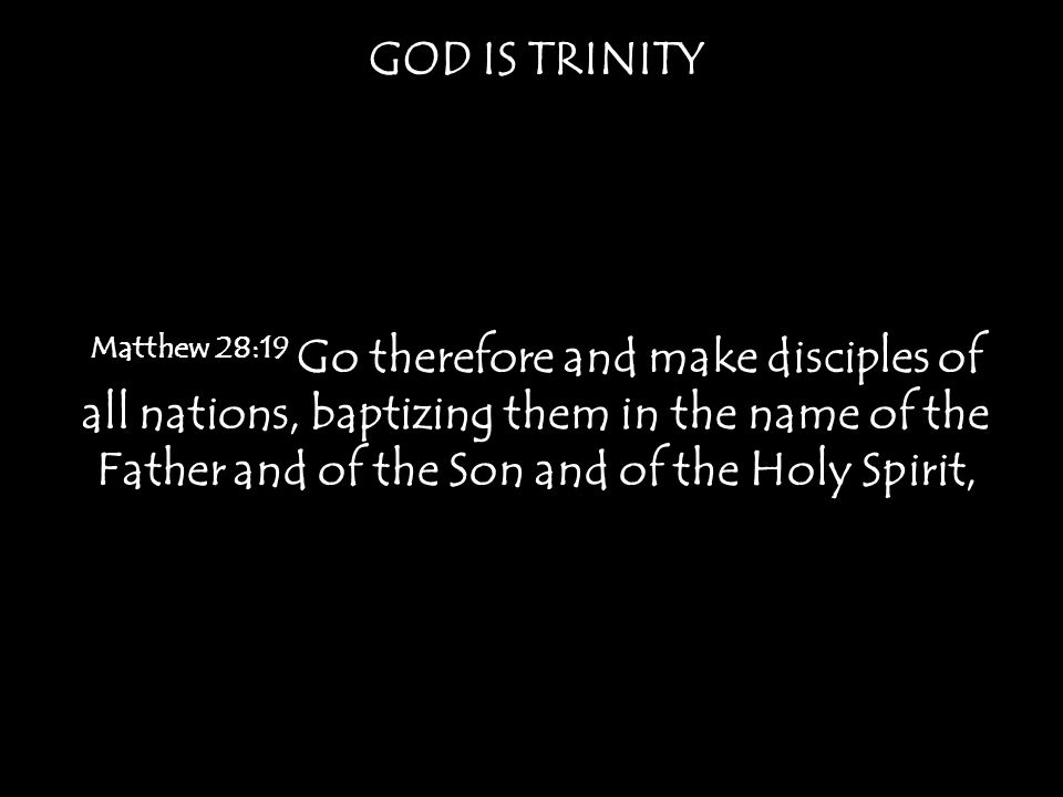 GOD IS TRINITY Matthew 28:19 Go therefore and make disciples of all nations, baptizing them in the name of the Father and of the Son and of the Holy Spirit,