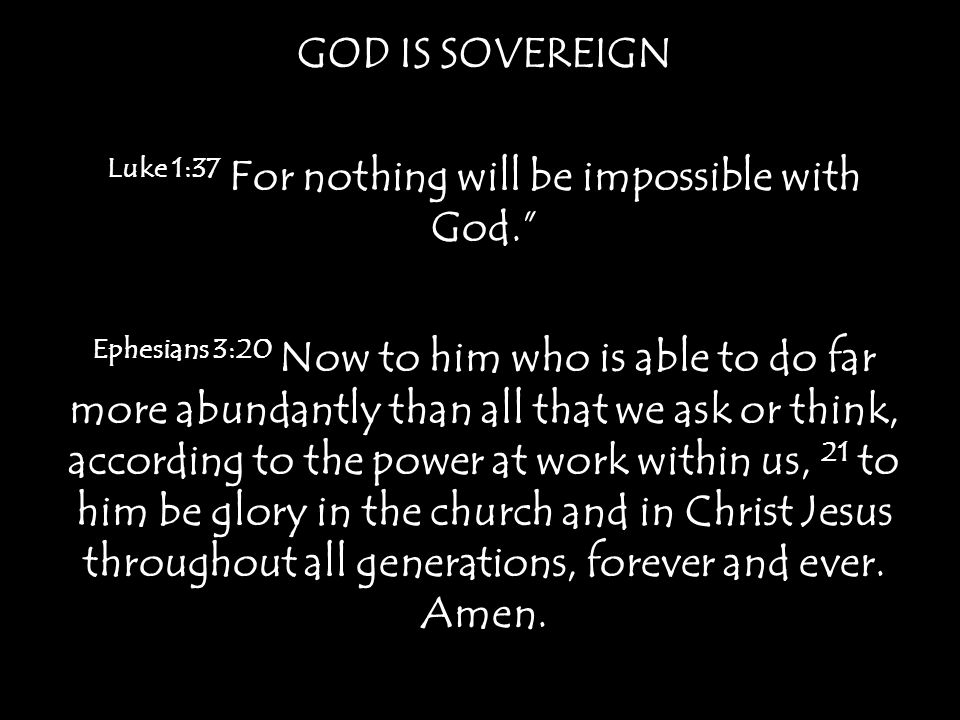 GOD IS SOVEREIGN Luke 1:37 For nothing will be impossible with God. Ephesians 3:20 Now to him who is able to do far more abundantly than all that we ask or think, according to the power at work within us, 21 to him be glory in the church and in Christ Jesus throughout all generations, forever and ever.