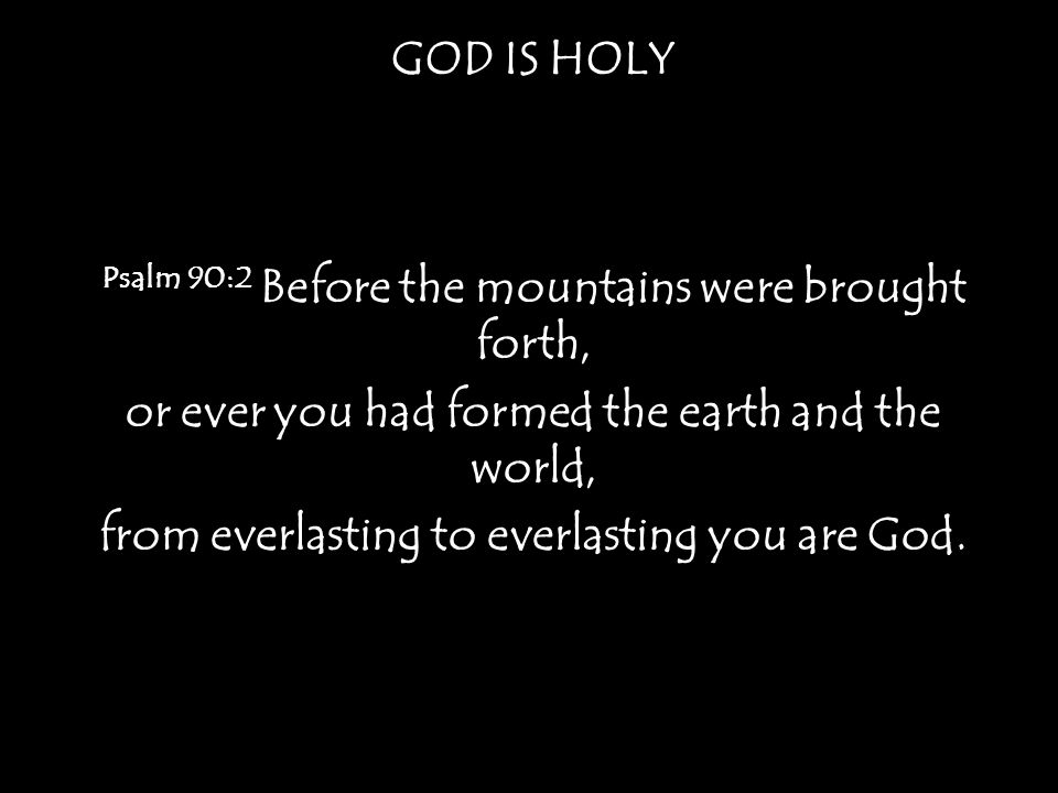 GOD IS HOLY Psalm 90:2 Before the mountains were brought forth, or ever you had formed the earth and the world, from everlasting to everlasting you are God.
