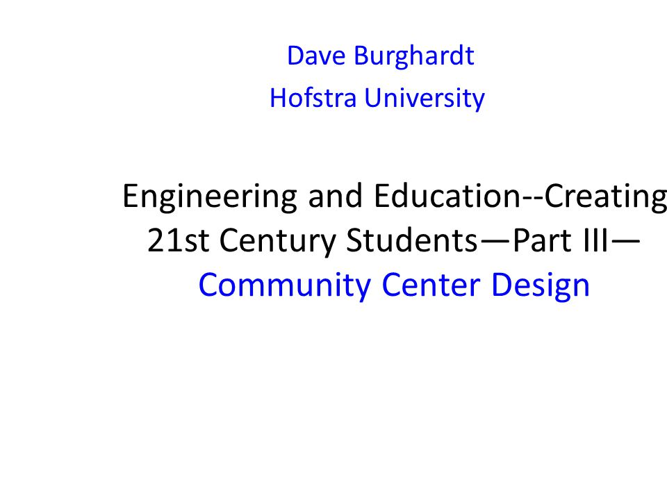 Engineering and Education--Creating 21st Century Students—Part III— Community Center Design Dave Burghardt Hofstra University