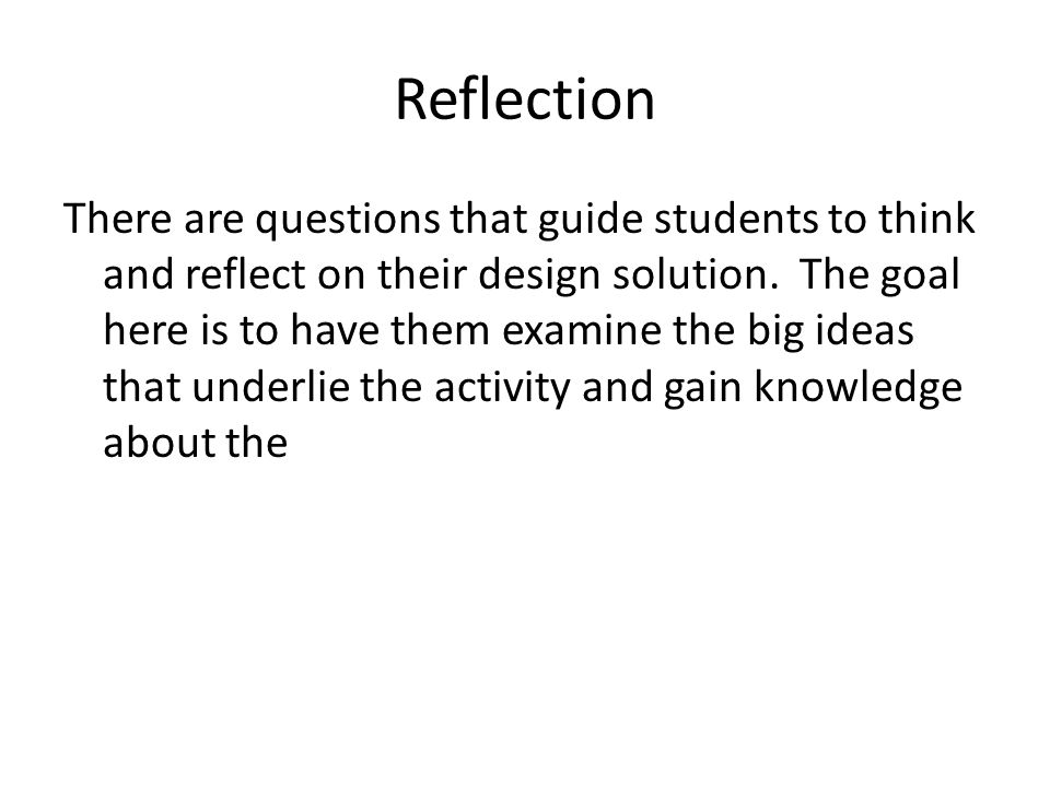 Reflection There are questions that guide students to think and reflect on their design solution. The goal here is to have them examine the big ideas