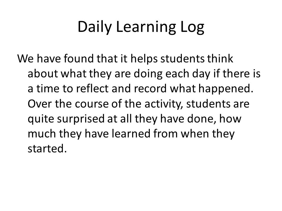 Daily Learning Log We have found that it helps students think about what they are doing each day if there is a time to reflect and record what happened.