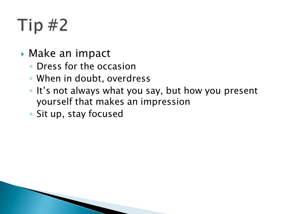  Make an impact ◦ Dress for the occasion ◦ When in doubt, overdress ◦ It's not always what you say, but how you present yourself that makes an impression ◦ Sit up, stay focused