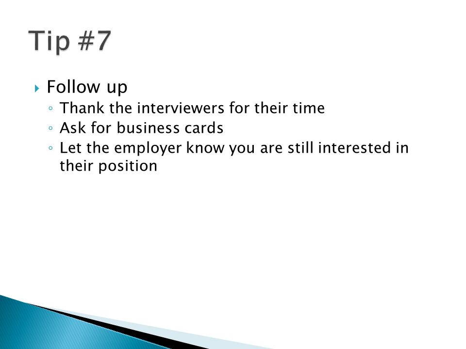  Follow up ◦ Thank the interviewers for their time ◦ Ask for business cards ◦ Let the employer know you are still interested in their position
