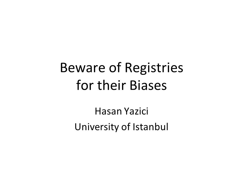 Beware of Registries for their Biases Hasan Yazici University of Istanbul