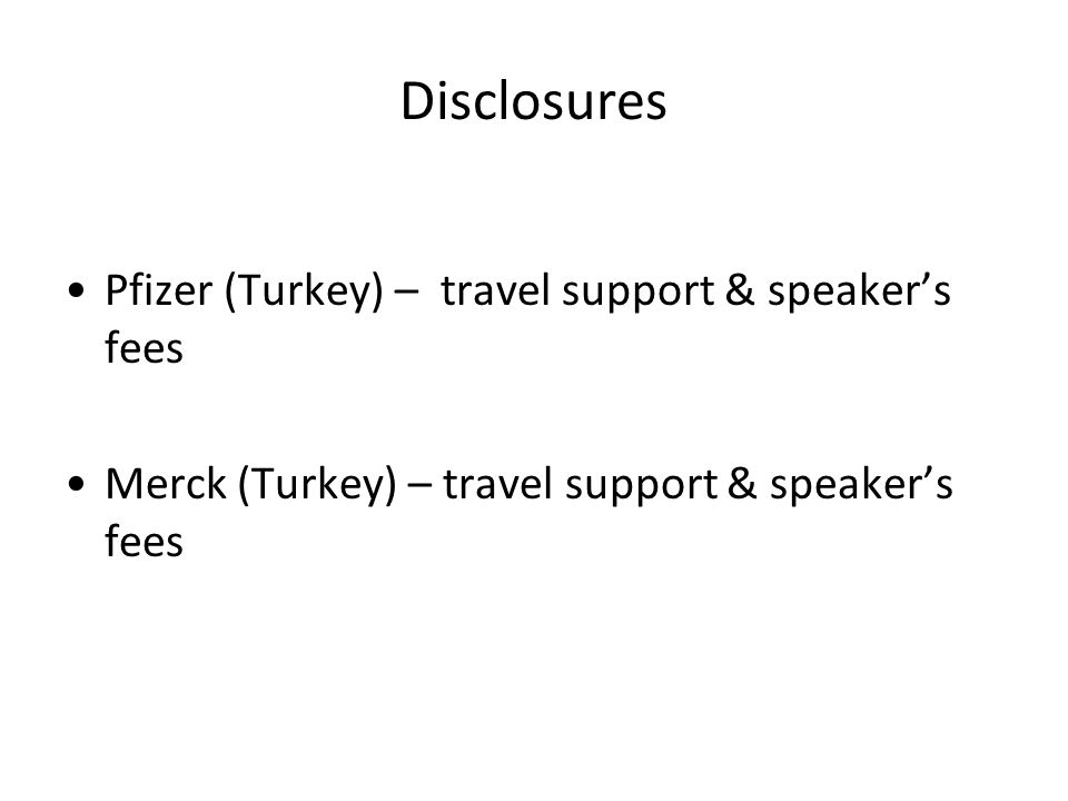 Disclosures Pfizer (Turkey) – travel support & speaker's fees Merck (Turkey) – travel support & speaker's fees