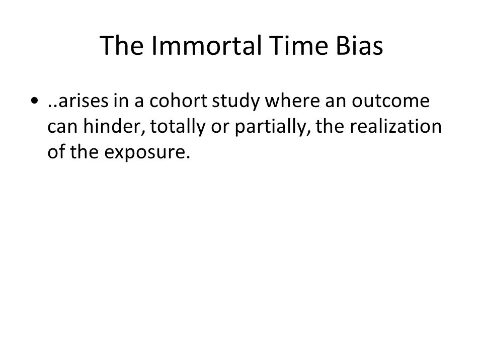 The Immortal Time Bias..arises in a cohort study where an outcome can hinder, totally or partially, the realization of the exposure.