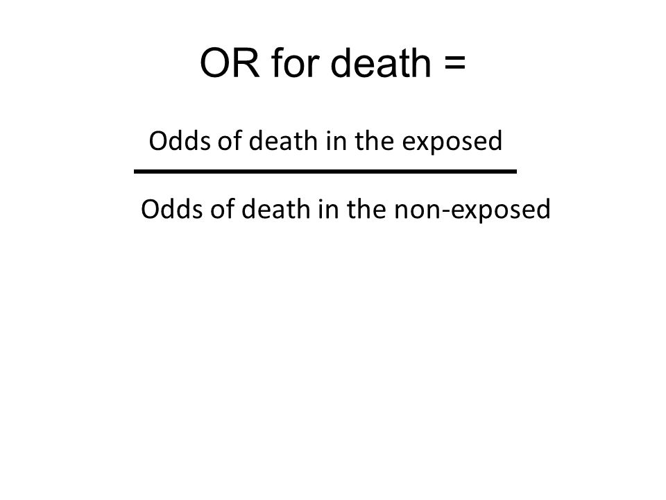OR for death = Odds of death in the exposed Odds of death in the non-exposed