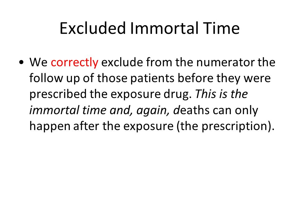 Excluded Immortal Time We correctly exclude from the numerator the follow up of those patients before they were prescribed the exposure drug.