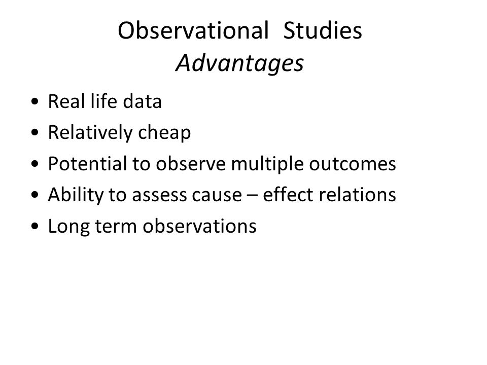 Observational Studies Advantages Real life data Relatively cheap Potential to observe multiple outcomes Ability to assess cause – effect relations Long term observations