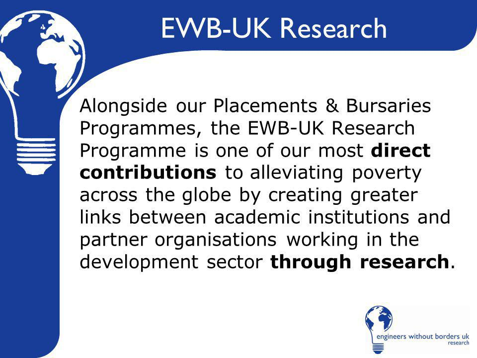 EWB-UK Research Alongside our Placements & Bursaries Programmes, the EWB-UK Research Programme is one of our most direct contributions to alleviating poverty across the globe by creating greater links between academic institutions and partner organisations working in the development sector through research.