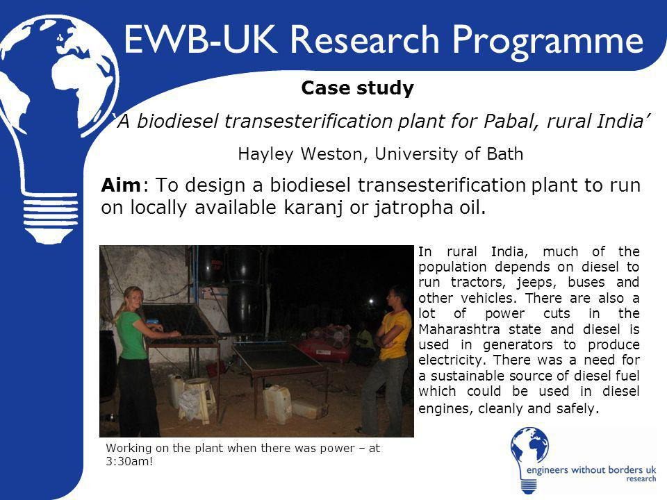 EWB-UK Research Programme Case study 'A biodiesel transesterification plant for Pabal, rural India' Hayley Weston, University of Bath Aim: To design a biodiesel transesterification plant to run on locally available karanj or jatropha oil.