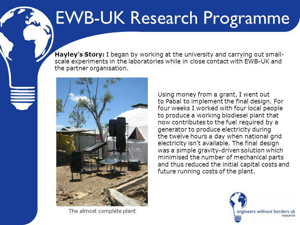 EWB-UK Research Programme Hayley's Story: I began by working at the university and carrying out small- scale experiments in the laboratories while in close contact with EWB-UK and the partner organisation.