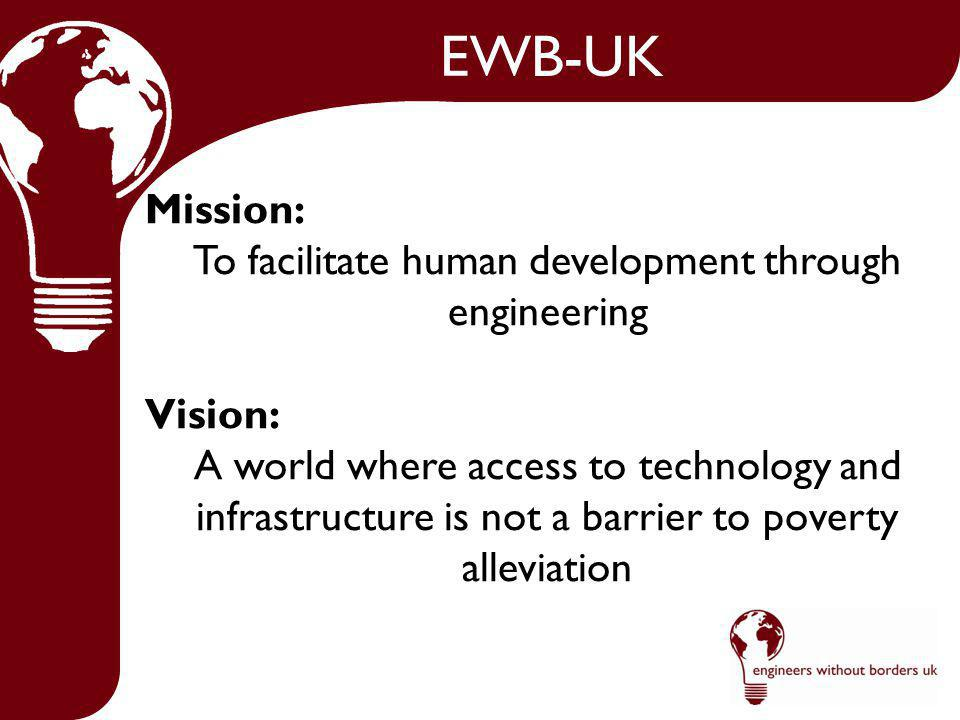 EWB-UK Mission: To facilitate human development through engineering Vision: A world where access to technology and infrastructure is not a barrier to poverty alleviation