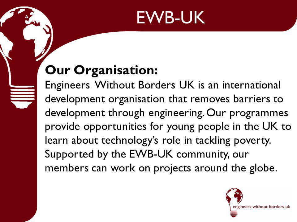 EWB-UK Our Organisation: Engineers Without Borders UK is an international development organisation that removes barriers to development through engineering.