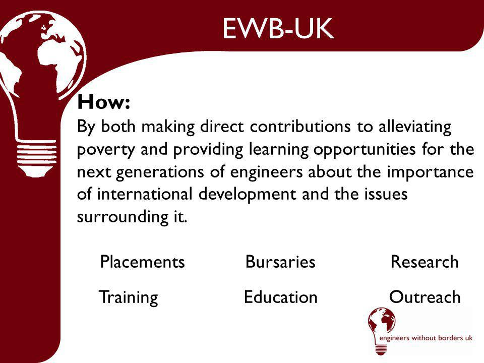 EWB-UK How: By both making direct contributions to alleviating poverty and providing learning opportunities for the next generations of engineers about the importance of international development and the issues surrounding it.