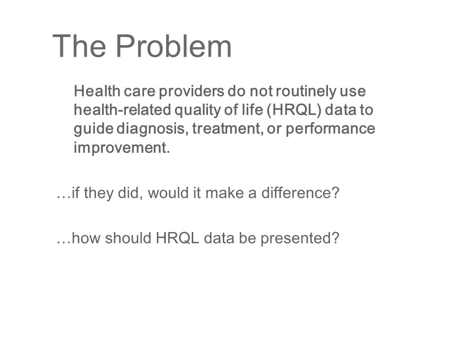 Health care providers do not routinely use health-related quality of life (HRQL) data to guide diagnosis, treatment, or performance improvement.