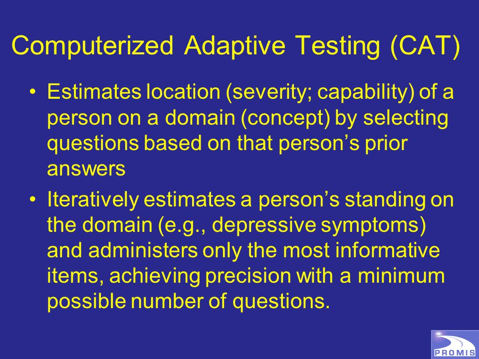 Computerized Adaptive Testing (CAT) Estimates location (severity; capability) of a person on a domain (concept) by selecting questions based on that person's prior answers Iteratively estimates a person's standing on the domain (e.g., depressive symptoms) and administers only the most informative items, achieving precision with a minimum possible number of questions.