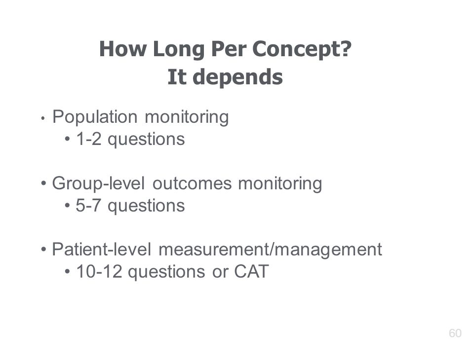 60 How Long Per Concept? It depends Population monitoring 1-2 questions Group-level outcomes monitoring 5-7 questions Patient-level measurement/manage