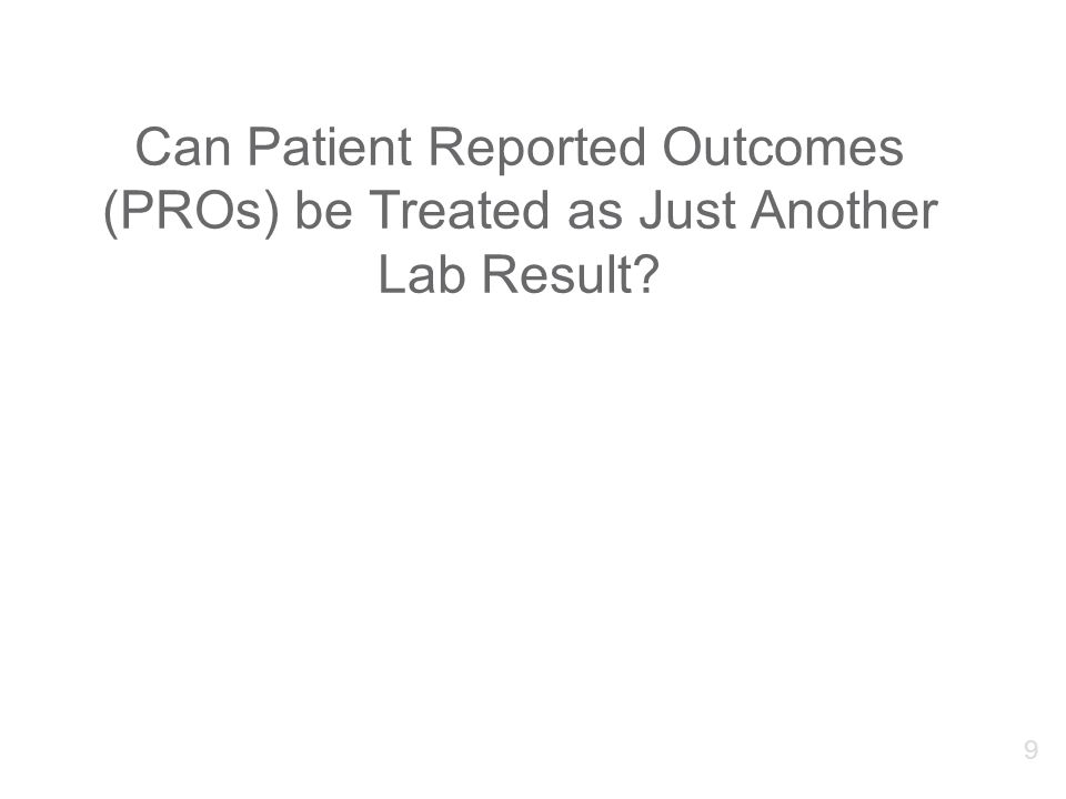 Can Patient Reported Outcomes (PROs) be Treated as Just Another Lab Result 9