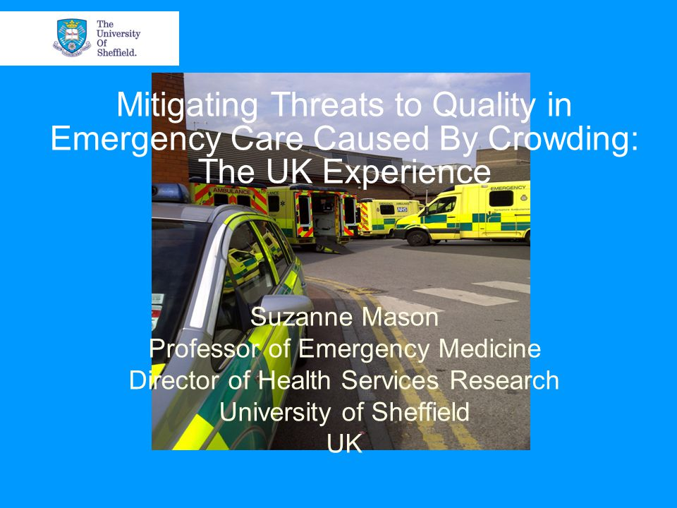 Mitigating Threats to Quality in Emergency Care Caused By Crowding: The UK Experience Suzanne Mason Professor of Emergency Medicine Director of Health Services Research University of Sheffield UK