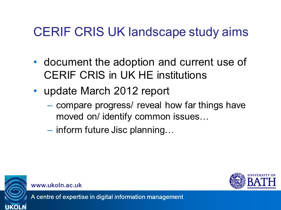 A centre of expertise in digital information management www.ukoln.ac.uk CERIF CRIS UK landscape study aims document the adoption and current use of CERIF CRIS in UK HE institutions update March 2012 report –compare progress/ reveal how far things have moved on/ identify common issues… –inform future Jisc planning…