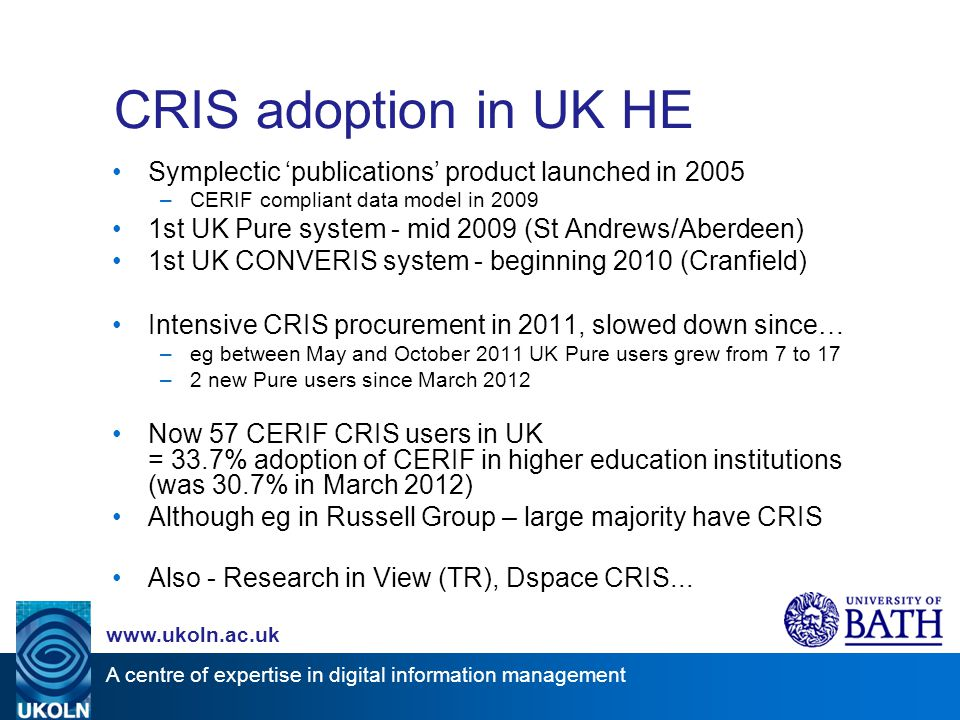 A centre of expertise in digital information management www.ukoln.ac.uk CRIS adoption in UK HE Symplectic 'publications' product launched in 2005 –CERIF compliant data model in 2009 1st UK Pure system - mid 2009 (St Andrews/Aberdeen) 1st UK CONVERIS system - beginning 2010 (Cranfield) Intensive CRIS procurement in 2011, slowed down since… –eg between May and October 2011 UK Pure users grew from 7 to 17 –2 new Pure users since March 2012 Now 57 CERIF CRIS users in UK = 33.7% adoption of CERIF in higher education institutions (was 30.7% in March 2012) Although eg in Russell Group – large majority have CRIS Also - Research in View (TR), Dspace CRIS...